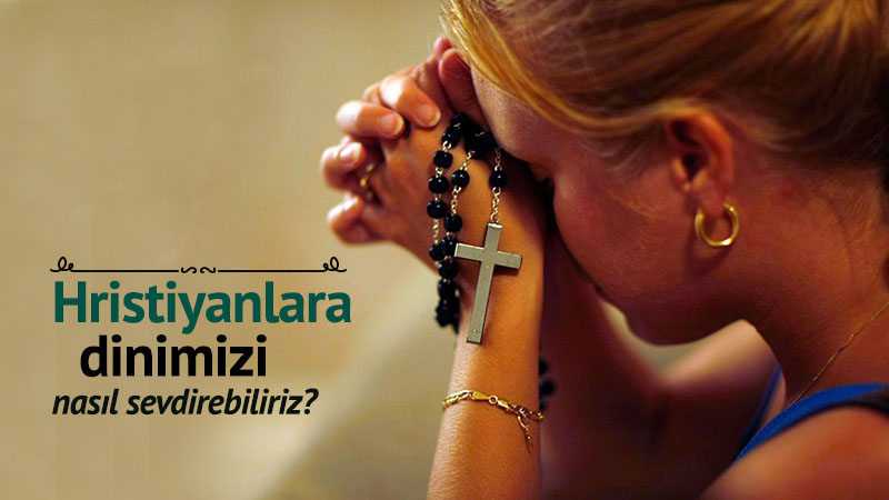 Hristiyanlara dinimizi nasıl sevdirebiliriz?