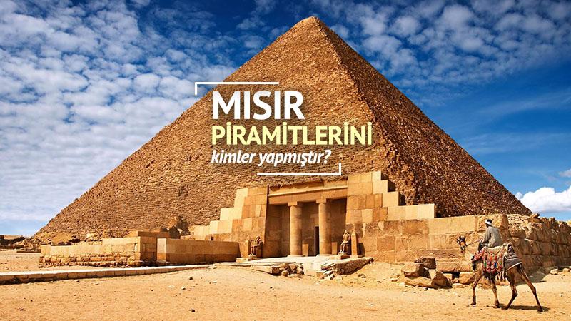 Mısır piramitlerini kimler yapmıştır?