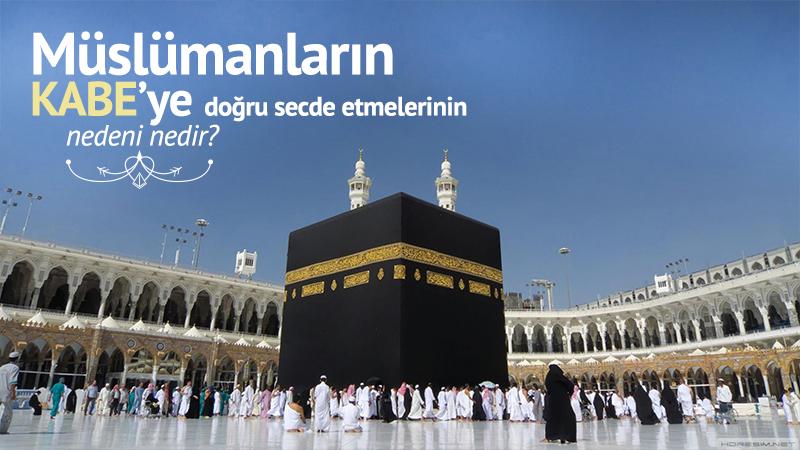 Müslümanların Kabe'ye doğru secde etmelerinin nedeni nedir?