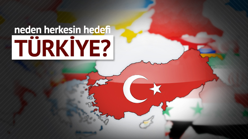 Neden herkesin hedefi Türkiye?
